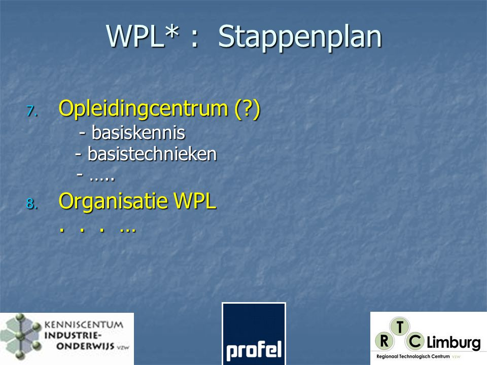 WPL* : Stappenplan 7. Opleidingcentrum ( ) - basiskennis - basistechnieken - …..