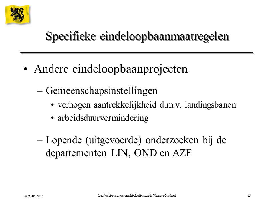 20 maart 2003 Leeftijdsbewust personeelsbeleid binnen de Vlaamse Overheid15 Specifieke eindeloopbaanmaatregelen Andere eindeloopbaanprojecten –Gemeens
