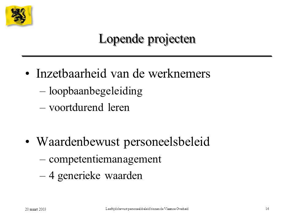 20 maart 2003 Leeftijdsbewust personeelsbeleid binnen de Vlaamse Overheid16 Lopende projecten Inzetbaarheid van de werknemers –loopbaanbegeleiding –vo