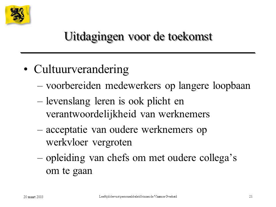 20 maart 2003 Leeftijdsbewust personeelsbeleid binnen de Vlaamse Overheid21 Cultuurverandering –voorbereiden medewerkers op langere loopbaan –levensla