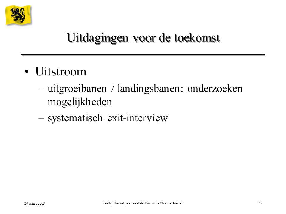20 maart 2003 Leeftijdsbewust personeelsbeleid binnen de Vlaamse Overheid23 Uitstroom –uitgroeibanen / landingsbanen: onderzoeken mogelijkheden –systematisch exit-interview Uitdagingen voor de toekomst