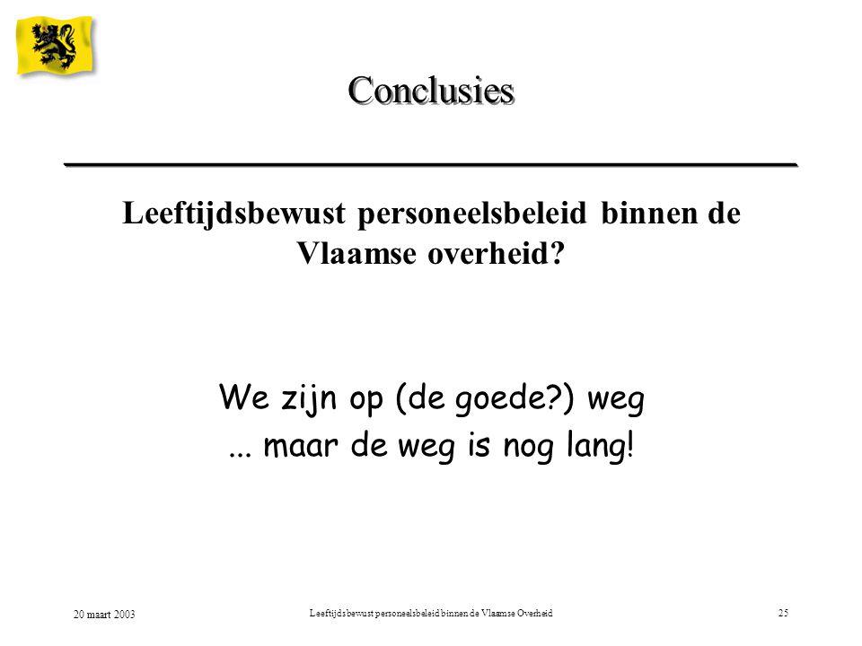 20 maart 2003 Leeftijdsbewust personeelsbeleid binnen de Vlaamse Overheid25 Conclusies Leeftijdsbewust personeelsbeleid binnen de Vlaamse overheid? We