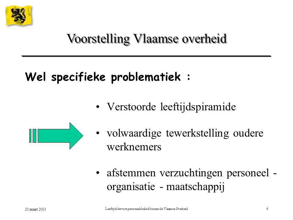 20 maart 2003 Leeftijdsbewust personeelsbeleid binnen de Vlaamse Overheid6 Voorstelling Vlaamse overheid Wel specifieke problematiek : Verstoorde leef