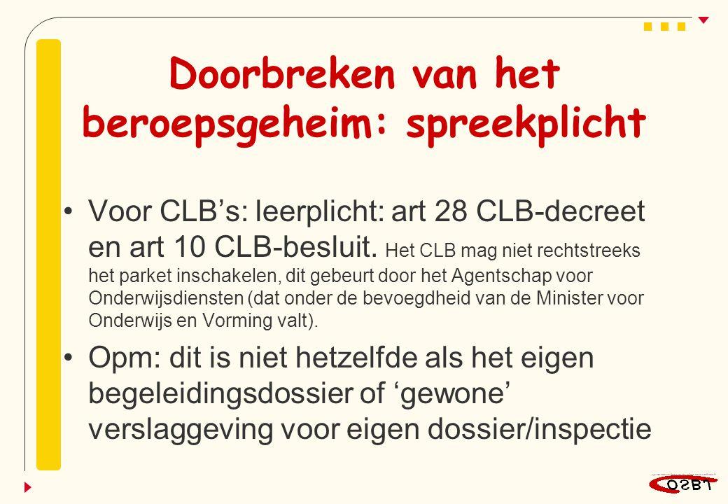 Doorbreken van het beroepsgeheim: spreekplicht Voor CLB's: leerplicht: art 28 CLB-decreet en art 10 CLB-besluit. Het CLB mag niet rechtstreeks het par