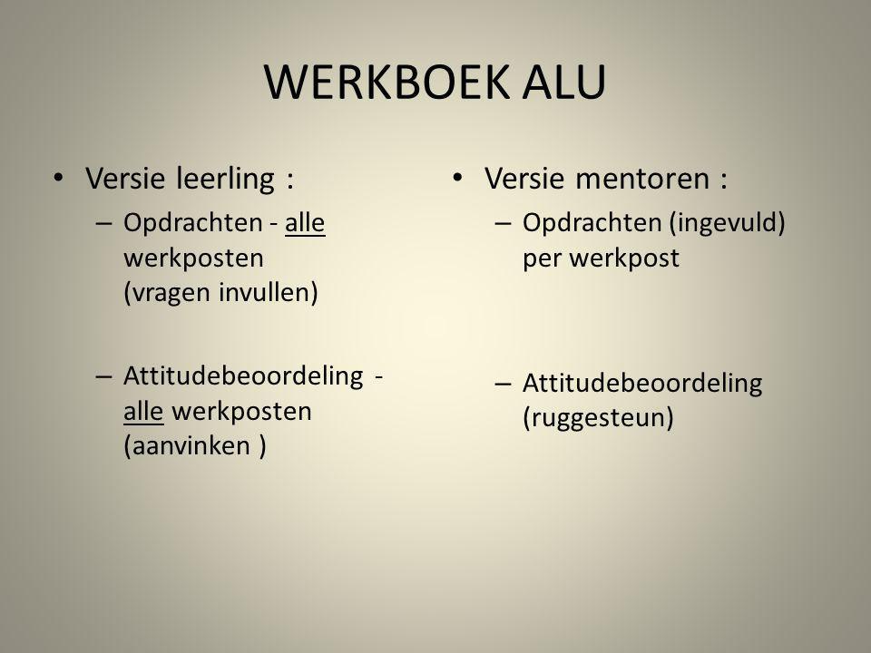 WERKBOEK ALU Versie leerling : – Opdrachten - alle werkposten (vragen invullen) – Attitudebeoordeling - alle werkposten (aanvinken ) Versie mentoren :