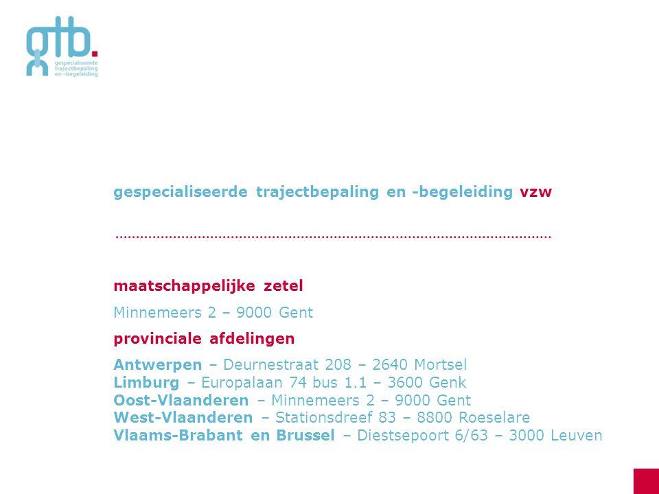 gespecialiseerde trajectbepaling en -begeleiding vzw maatschappelijke zetel Minnemeers 2 – 9000 Gent provinciale afdelingen Antwerpen – Deurnestraat 208 – 2640 Mortsel Limburg – Europalaan 74 bus 1.1 – 3600 Genk Oost-Vlaanderen – Minnemeers 2 – 9000 Gent West-Vlaanderen – Stationsdreef 83 – 8800 Roeselare Vlaams-Brabant en Brussel – Diestsepoort 6/63 – 3000 Leuven