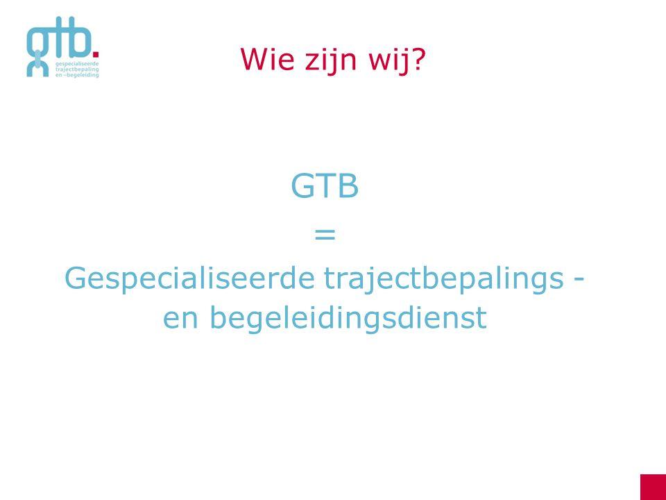 Wie zijn wij? GTB = Gespecialiseerde trajectbepalings - en begeleidingsdienst