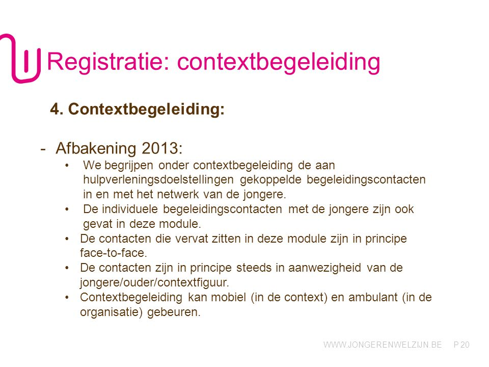 WWW.JONGERENWELZIJN.BE P 20 Registratie: contextbegeleiding 4. Contextbegeleiding: -Afbakening 2013: We begrijpen onder contextbegeleiding de aan hulp