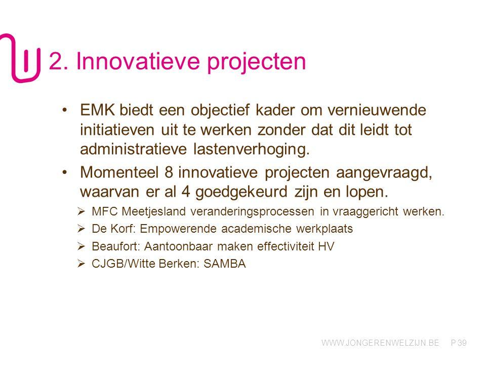 WWW.JONGERENWELZIJN.BE P 39 2. Innovatieve projecten EMK biedt een objectief kader om vernieuwende initiatieven uit te werken zonder dat dit leidt tot