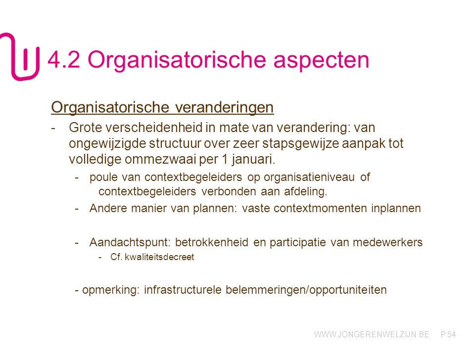 WWW.JONGERENWELZIJN.BE P 54 4.2 Organisatorische aspecten Organisatorische veranderingen -Grote verscheidenheid in mate van verandering: van ongewijzigde structuur over zeer stapsgewijze aanpak tot volledige ommezwaai per 1 januari.