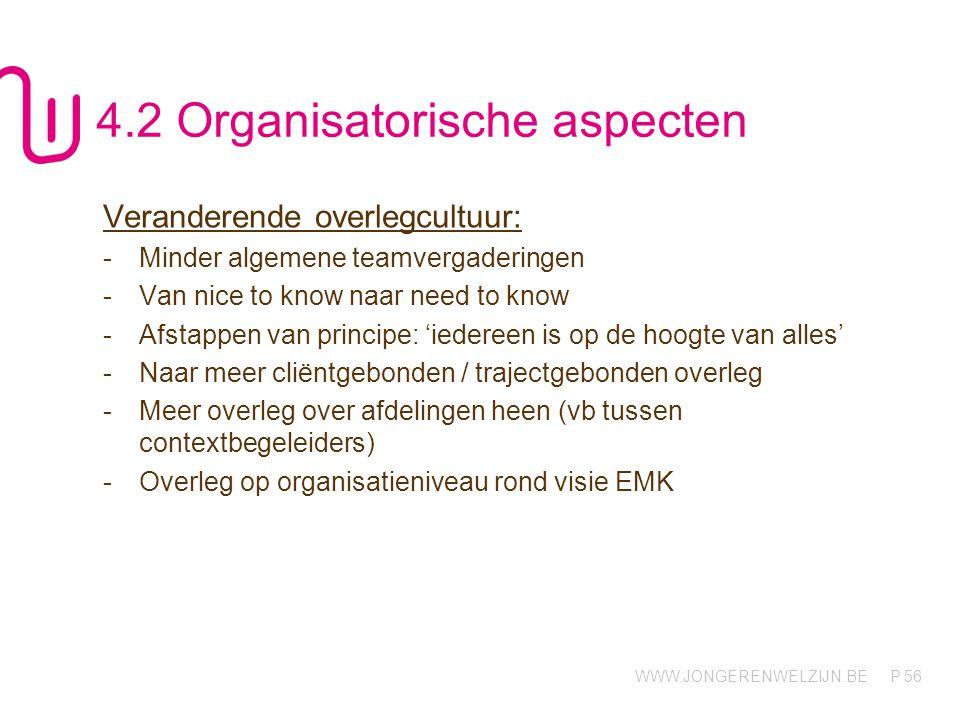 WWW.JONGERENWELZIJN.BE P 56 4.2 Organisatorische aspecten Veranderende overlegcultuur: -Minder algemene teamvergaderingen -Van nice to know naar need