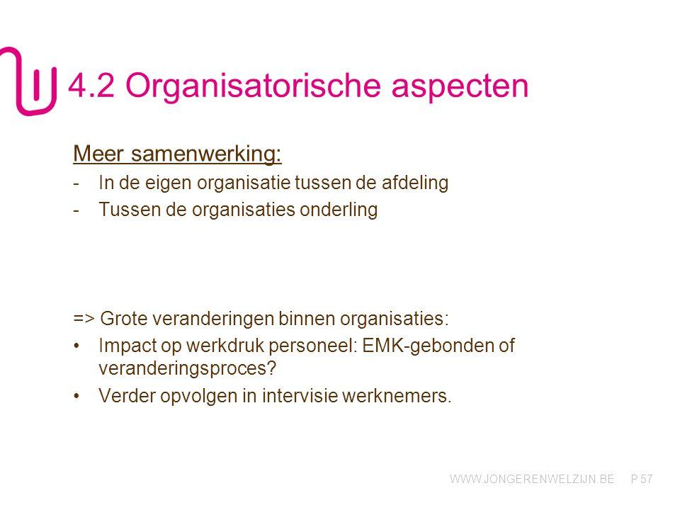 WWW.JONGERENWELZIJN.BE P 57 4.2 Organisatorische aspecten Meer samenwerking: -In de eigen organisatie tussen de afdeling -Tussen de organisaties onder