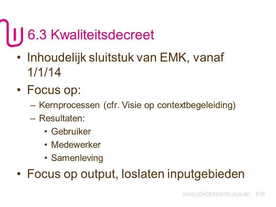 WWW.JONGERENWELZIJN.BE P 76 6.3 Kwaliteitsdecreet Inhoudelijk sluitstuk van EMK, vanaf 1/1/14 Focus op: –Kernprocessen (cfr. Visie op contextbegeleidi