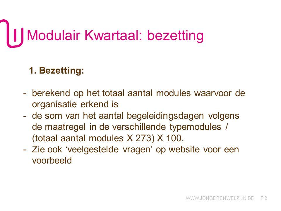WWW.JONGERENWELZIJN.BE P 8 Modulair Kwartaal: bezetting 1. Bezetting: -berekend op het totaal aantal modules waarvoor de organisatie erkend is -de som