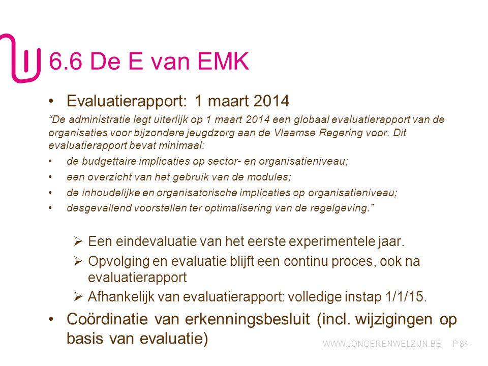 WWW.JONGERENWELZIJN.BE P 84 6.6 De E van EMK Evaluatierapport: 1 maart 2014 De administratie legt uiterlijk op 1 maart 2014 een globaal evaluatierapport van de organisaties voor bijzondere jeugdzorg aan de Vlaamse Regering voor.
