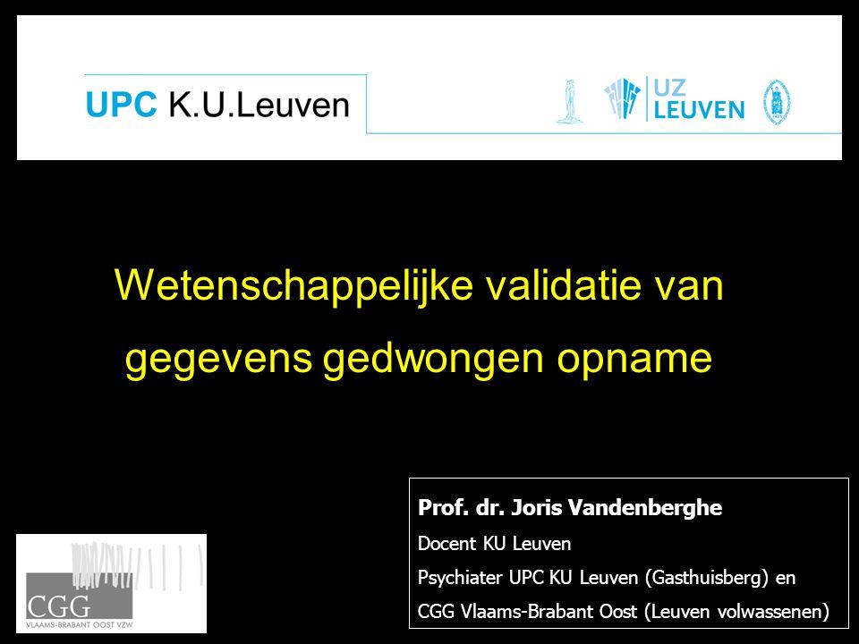 Wetenschappelijke validatie van gegevens gedwongen opname Prof. dr. Joris Vandenberghe Docent KU Leuven Psychiater UPC KU Leuven (Gasthuisberg) en CGG