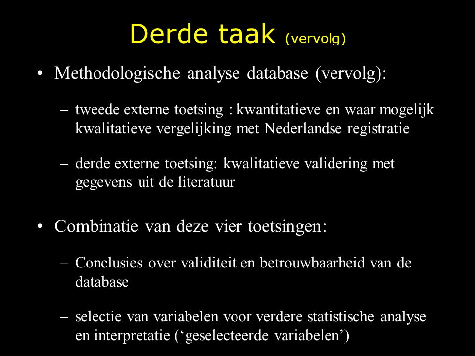 Derde taak (vervolg) Methodologische analyse database (vervolg): –tweede externe toetsing : kwantitatieve en waar mogelijk kwalitatieve vergelijking m