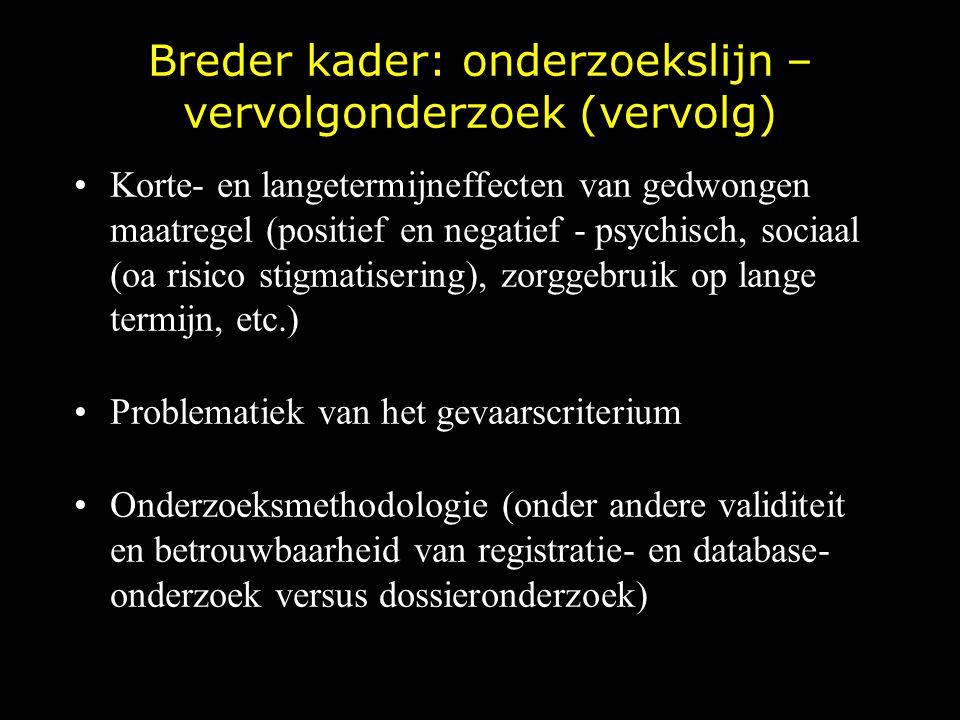 Breder kader: onderzoekslijn – vervolgonderzoek (vervolg) Korte- en langetermijneffecten van gedwongen maatregel (positief en negatief - psychisch, so