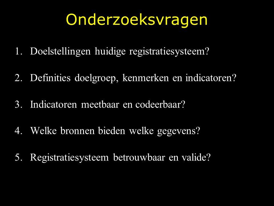 Onderzoeksvragen 1.Doelstellingen huidige registratiesysteem? 2.Definities doelgroep, kenmerken en indicatoren? 3.Indicatoren meetbaar en codeerbaar?