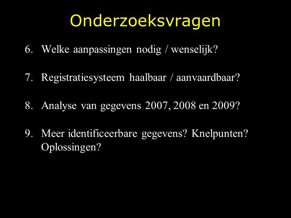 Onderzoeksvragen 6.Welke aanpassingen nodig / wenselijk? 7.Registratiesysteem haalbaar / aanvaardbaar? 8.Analyse van gegevens 2007, 2008 en 2009? 9.Me