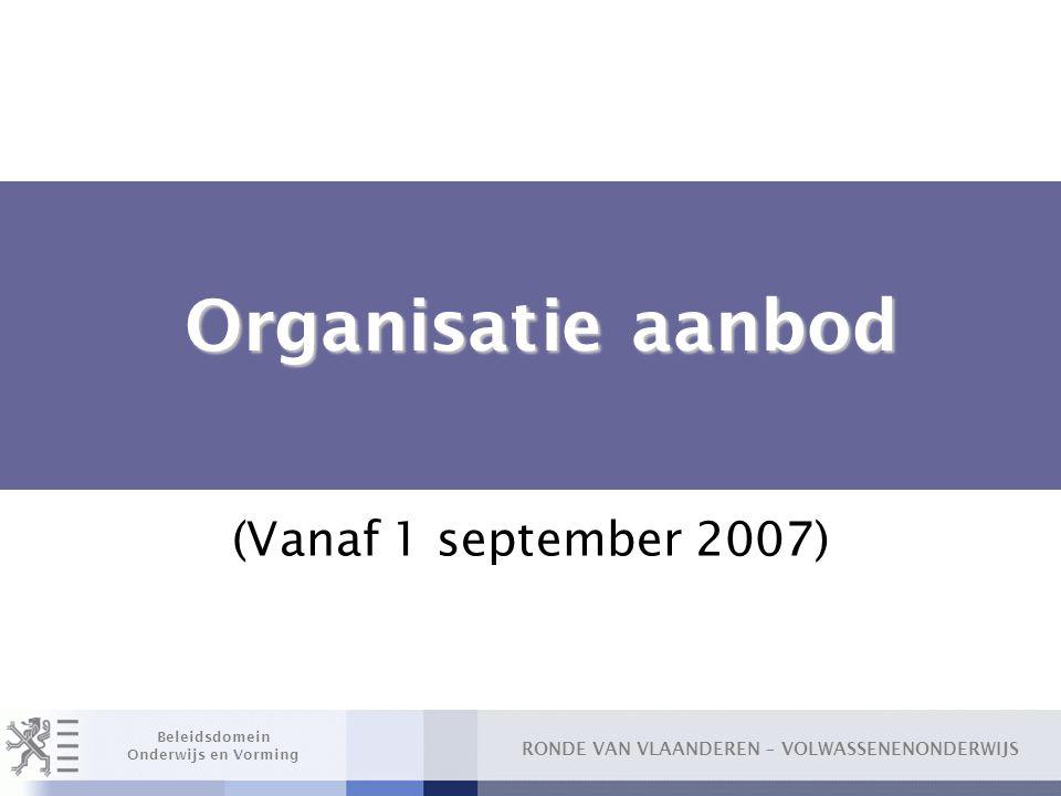 RONDE VAN VLAANDEREN – VOLWASSENENONDERWIJS Beleidsdomein Onderwijs en Vorming Organisatie aanbod Organisatie aanbod (Vanaf 1 september 2007)