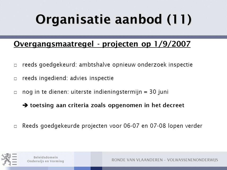 RONDE VAN VLAANDEREN – VOLWASSENENONDERWIJS Beleidsdomein Onderwijs en Vorming Organisatie aanbod (11) Overgangsmaatregel - projecten op 1/9/2007 □ re