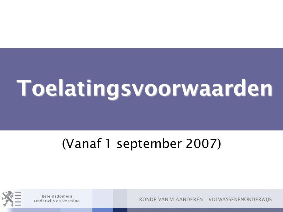 RONDE VAN VLAANDEREN – VOLWASSENENONDERWIJS Beleidsdomein Onderwijs en Vorming Toelatingsvoorwaarden Toelatingsvoorwaarden (Vanaf 1 september 2007)