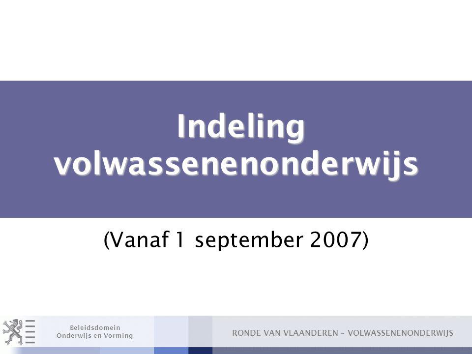 RONDE VAN VLAANDEREN – VOLWASSENENONDERWIJS Beleidsdomein Onderwijs en Vorming Indeling volwassenenonderwijs Indeling volwassenenonderwijs (Vanaf 1 september 2007)
