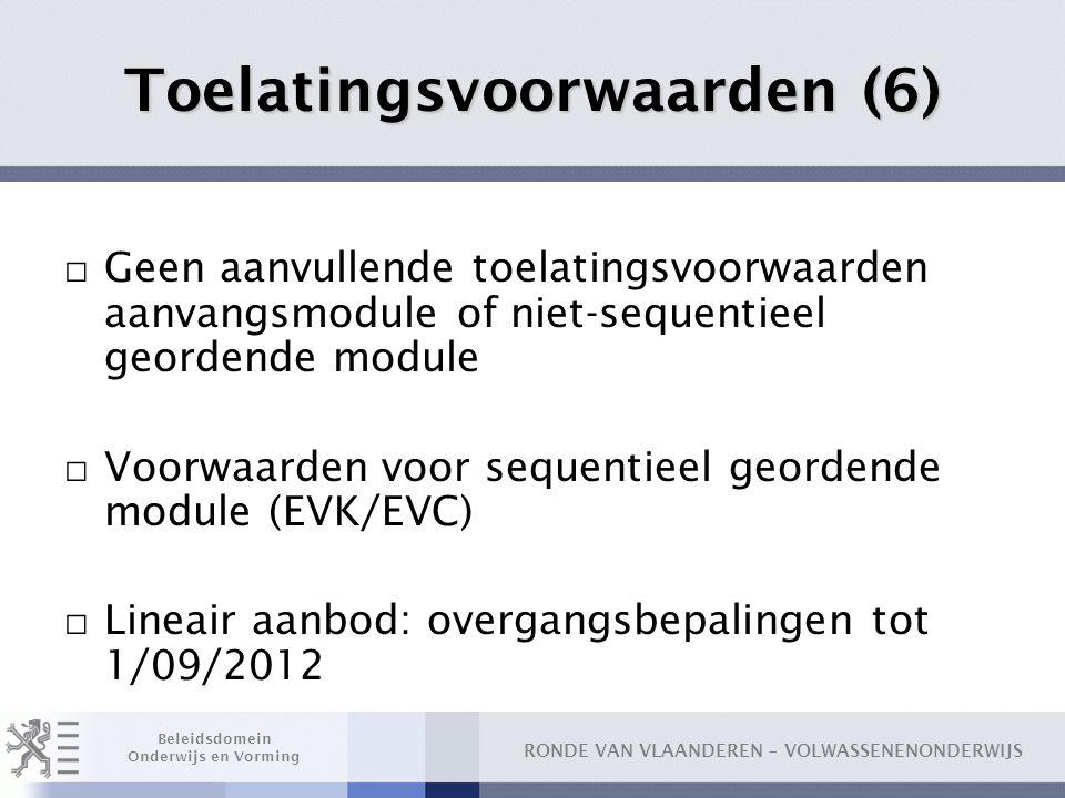 RONDE VAN VLAANDEREN – VOLWASSENENONDERWIJS Beleidsdomein Onderwijs en Vorming Toelatingsvoorwaarden (6) □ Geen aanvullende toelatingsvoorwaarden aanvangsmodule of niet-sequentieel geordende module □ Voorwaarden voor sequentieel geordende module (EVK/EVC) □ Lineair aanbod: overgangsbepalingen tot 1/09/2012