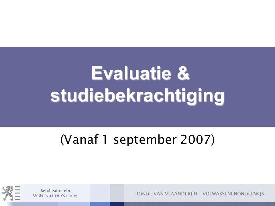 RONDE VAN VLAANDEREN – VOLWASSENENONDERWIJS Beleidsdomein Onderwijs en Vorming Evaluatie & studiebekrachtiging Evaluatie & studiebekrachtiging (Vanaf 1 september 2007)