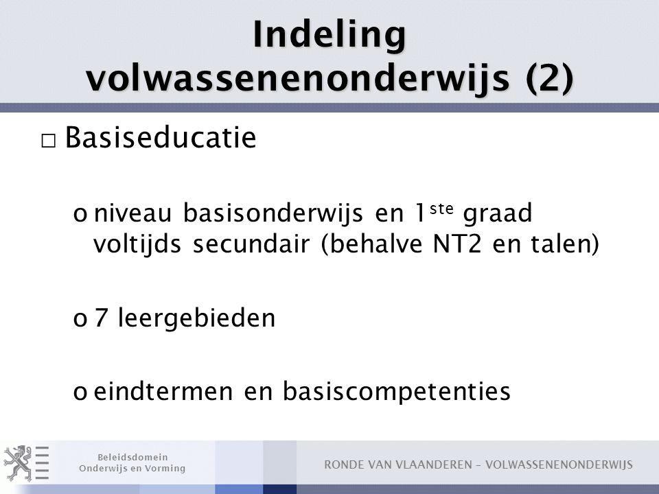 RONDE VAN VLAANDEREN – VOLWASSENENONDERWIJS Beleidsdomein Onderwijs en Vorming Indeling volwassenenonderwijs (2) □ Basiseducatie oniveau basisonderwij