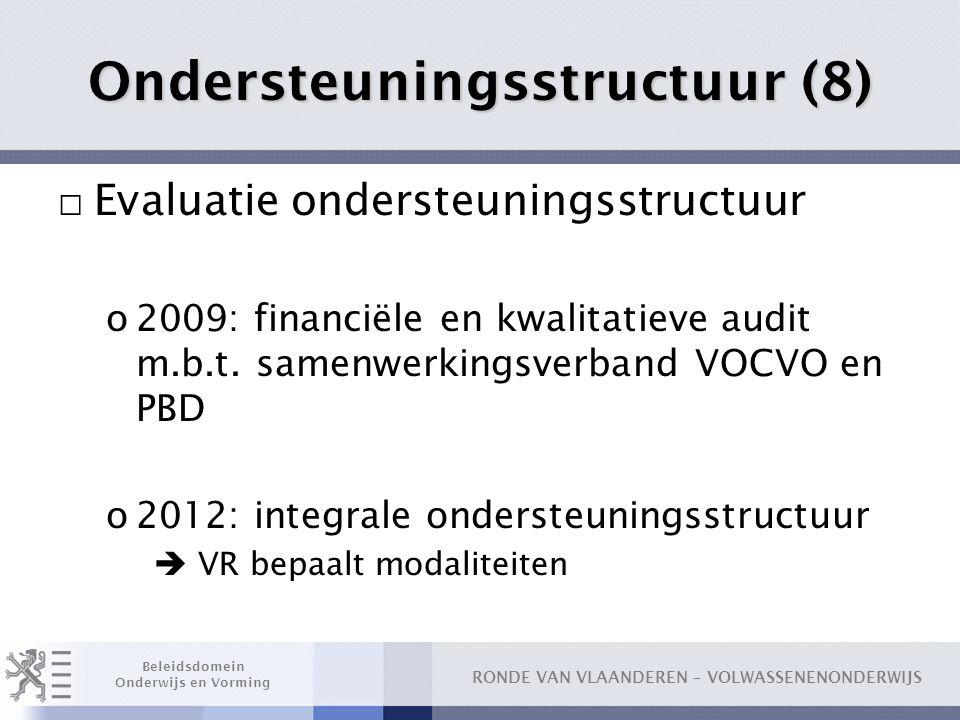 RONDE VAN VLAANDEREN – VOLWASSENENONDERWIJS Beleidsdomein Onderwijs en Vorming Ondersteuningsstructuur (8) □ Evaluatie ondersteuningsstructuur o2009: financiële en kwalitatieve audit m.b.t.