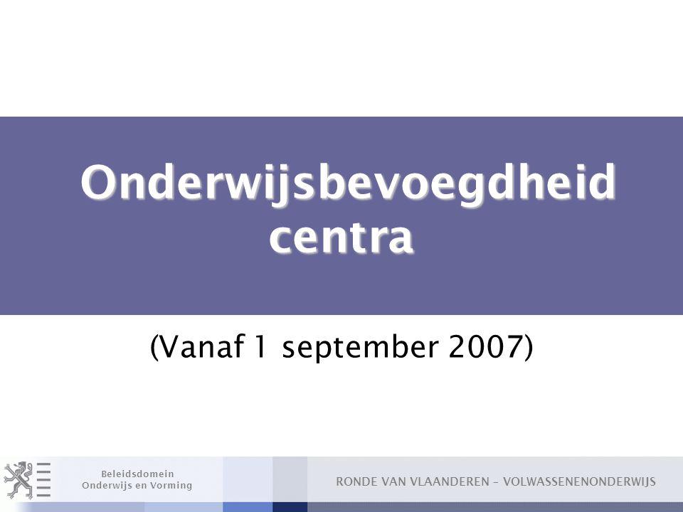 RONDE VAN VLAANDEREN – VOLWASSENENONDERWIJS Beleidsdomein Onderwijs en Vorming Onderwijsbevoegdheid centra Onderwijsbevoegdheid centra (Vanaf 1 september 2007)