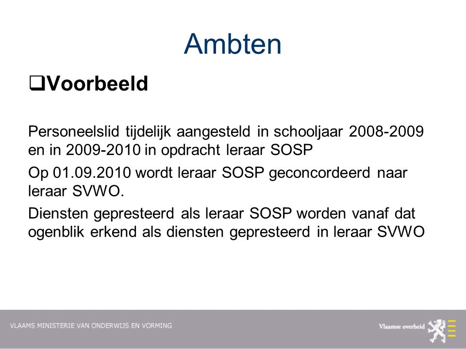 Ambten  Voorbeeld Personeelslid tijdelijk aangesteld in schooljaar 2008-2009 en in 2009-2010 in opdracht leraar SOSP Op 01.09.2010 wordt leraar SOSP geconcordeerd naar leraar SVWO.