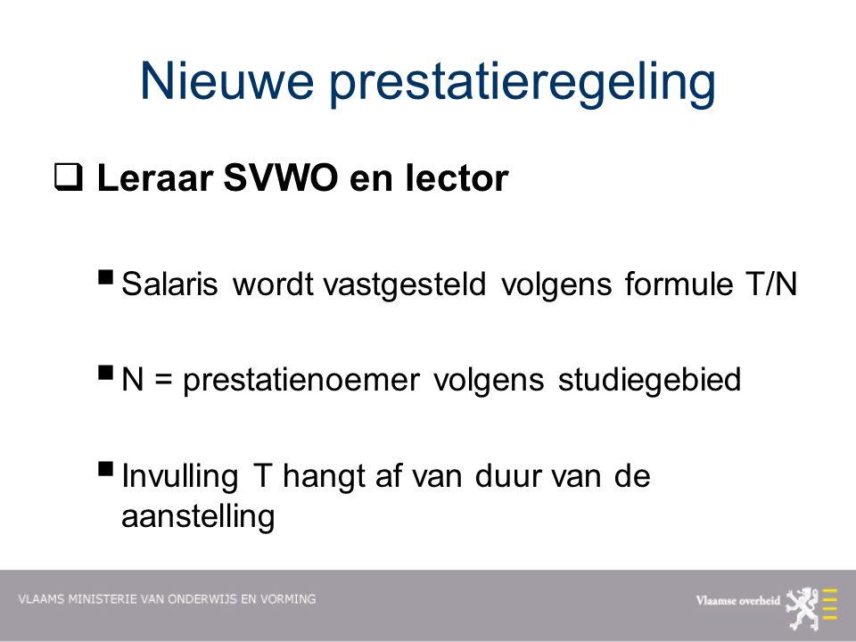 Nieuwe prestatieregeling  Leraar SVWO en lector  Salaris wordt vastgesteld volgens formule T/N  N = prestatienoemer volgens studiegebied  Invulling T hangt af van duur van de aanstelling