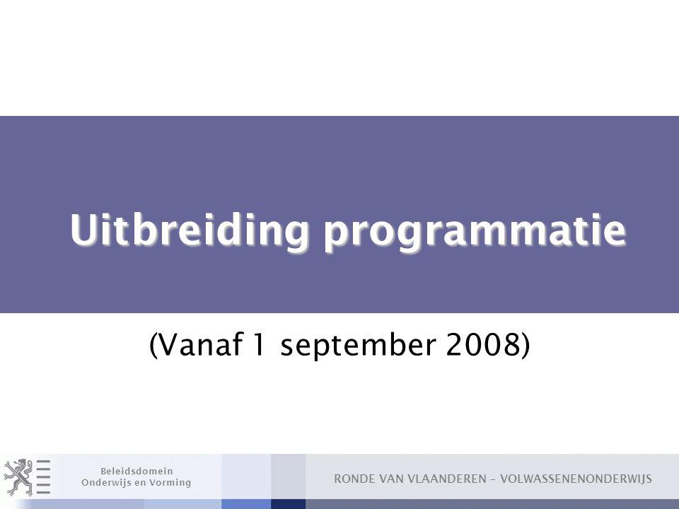 RONDE VAN VLAANDEREN – VOLWASSENENONDERWIJS Beleidsdomein Onderwijs en Vorming Uitbreiding programmatie Uitbreiding programmatie (Vanaf 1 september 20