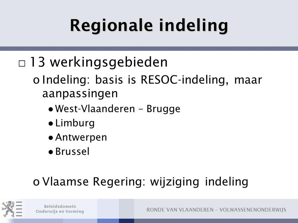 RONDE VAN VLAANDEREN – VOLWASSENENONDERWIJS Beleidsdomein Onderwijs en Vorming Regionale indeling □ 13 werkingsgebieden oIndeling: basis is RESOC-inde