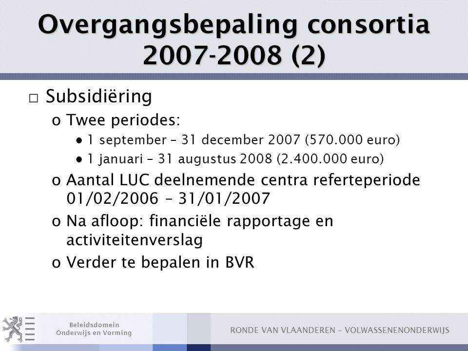 RONDE VAN VLAANDEREN – VOLWASSENENONDERWIJS Beleidsdomein Onderwijs en Vorming Overgangsbepaling consortia 2007-2008 (2) □ Subsidiëring oTwee periodes