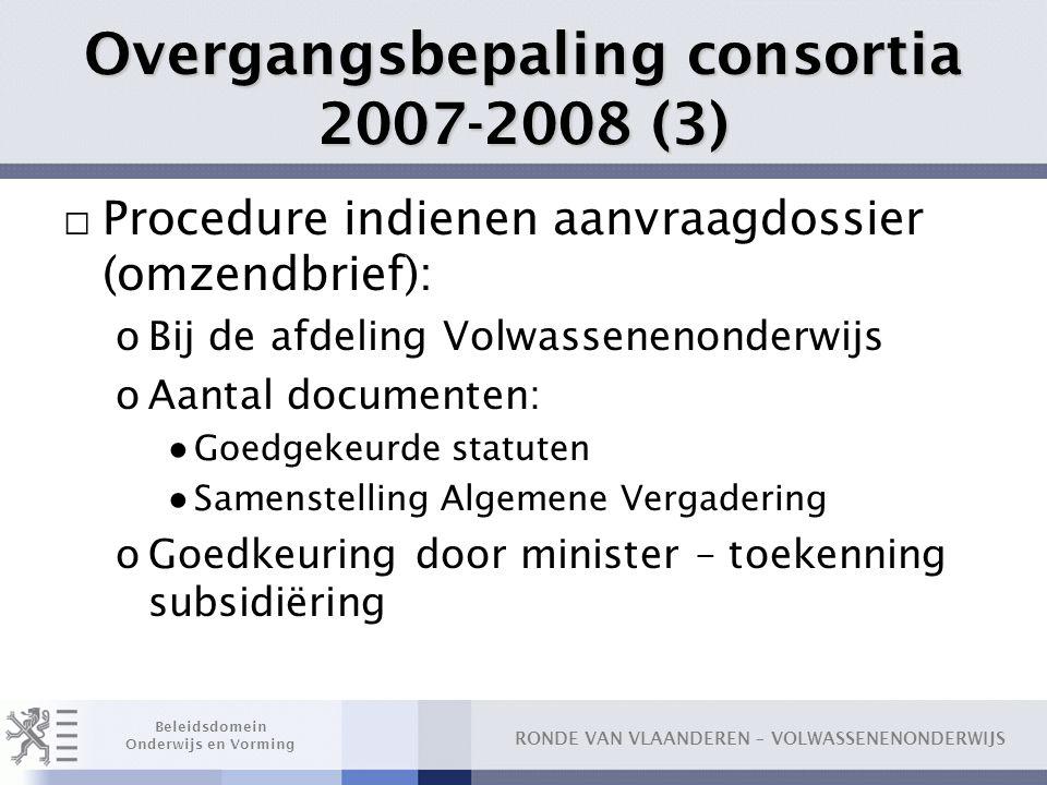 RONDE VAN VLAANDEREN – VOLWASSENENONDERWIJS Beleidsdomein Onderwijs en Vorming Overgangsbepaling consortia 2007-2008 (3) □ Procedure indienen aanvraag