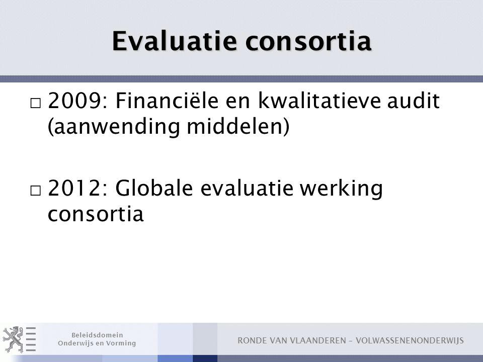 RONDE VAN VLAANDEREN – VOLWASSENENONDERWIJS Beleidsdomein Onderwijs en Vorming Evaluatie consortia □ 2009: Financiële en kwalitatieve audit (aanwendin