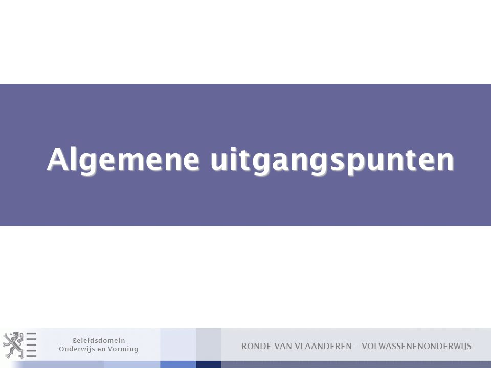 RONDE VAN VLAANDEREN – VOLWASSENENONDERWIJS Beleidsdomein Onderwijs en Vorming Algemene uitgangspunten Algemene uitgangspunten