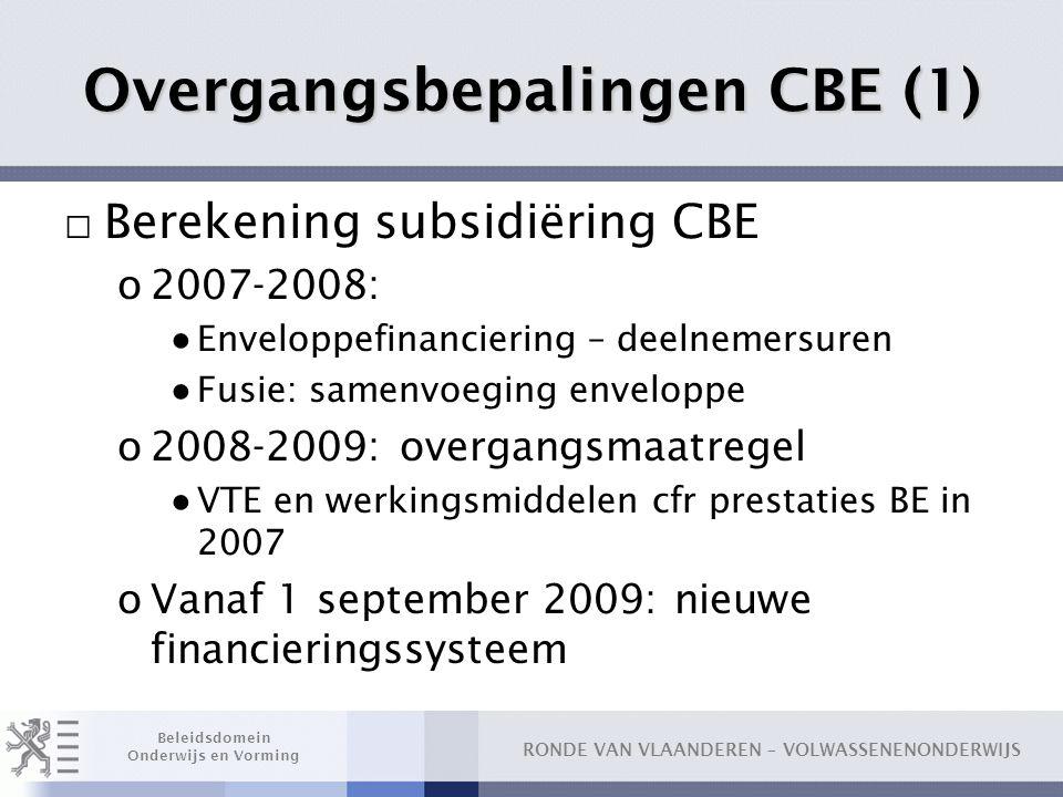 RONDE VAN VLAANDEREN – VOLWASSENENONDERWIJS Beleidsdomein Onderwijs en Vorming Overgangsbepalingen CBE (1) □ Berekening subsidiëring CBE o2007-2008: ●