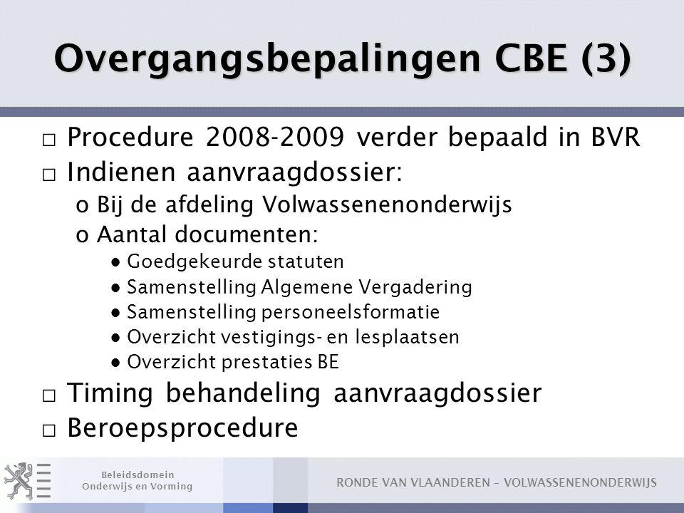 RONDE VAN VLAANDEREN – VOLWASSENENONDERWIJS Beleidsdomein Onderwijs en Vorming Overgangsbepalingen CBE (3) □ Procedure 2008-2009 verder bepaald in BVR