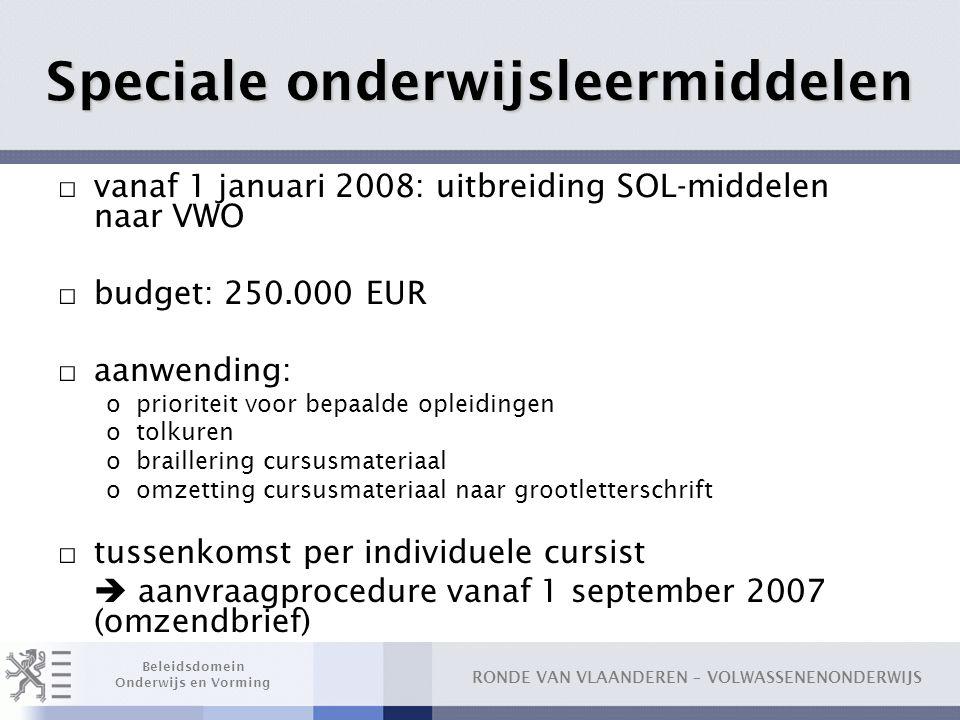 RONDE VAN VLAANDEREN – VOLWASSENENONDERWIJS Beleidsdomein Onderwijs en Vorming Speciale onderwijsleermiddelen □ vanaf 1 januari 2008: uitbreiding SOL-