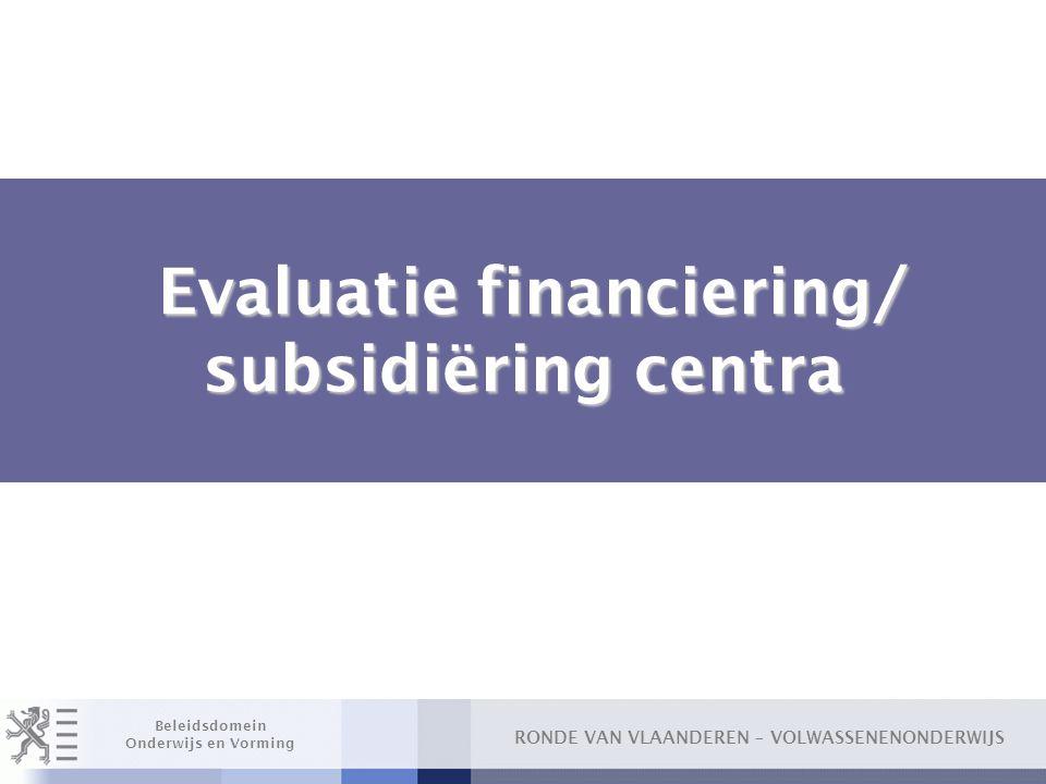 RONDE VAN VLAANDEREN – VOLWASSENENONDERWIJS Beleidsdomein Onderwijs en Vorming Evaluatie financiering/ subsidiëring centra Evaluatie financiering/ sub