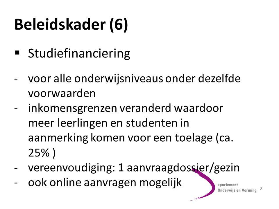 8 Beleidskader (6)  Studiefinanciering -voor alle onderwijsniveaus onder dezelfde voorwaarden -inkomensgrenzen veranderd waardoor meer leerlingen en studenten in aanmerking komen voor een toelage (ca.