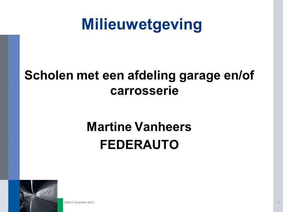 16&17 november 20111 Milieuwetgeving Scholen met een afdeling garage en/of carrosserie Martine Vanheers FEDERAUTO