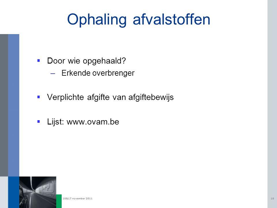 16&17 november 201110 Ophaling afvalstoffen  Door wie opgehaald? – Erkende overbrenger  Verplichte afgifte van afgiftebewijs  Lijst: www.ovam.be