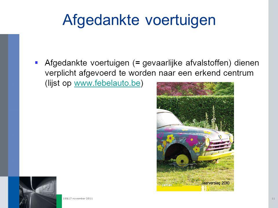 16&17 november 201111 Afgedankte voertuigen  Afgedankte voertuigen (= gevaarlijke afvalstoffen) dienen verplicht afgevoerd te worden naar een erkend centrum (lijst op www.febelauto.be)www.febelauto.be
