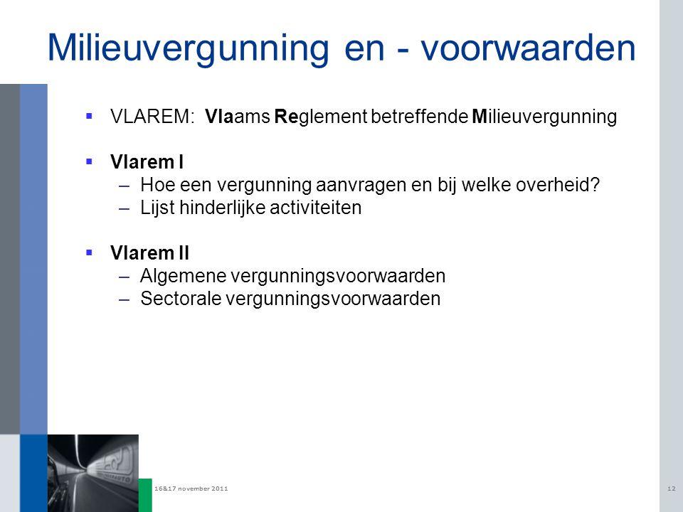 16&17 november 201112 Milieuvergunning en - voorwaarden  VLAREM: Vlaams Reglement betreffende Milieuvergunning  Vlarem I –Hoe een vergunning aanvragen en bij welke overheid.